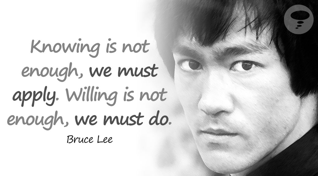 Knowing is not enough, we must apply. Willing is not enough, we must do - Bruce Lee