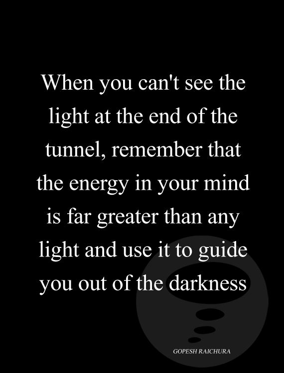 When you can't see the light at the end of the tunnel, remember that the energy in your mind is far greater than any light and use it to guide you out of the darkness - Gopesh Raichura